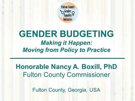 GENDER BUDGETING Making it Happen: Moving from Policy to Practice Honorable Nancy A. Boxill, PhD Fulton County Commissioner Fulton County, Georgia, USA.