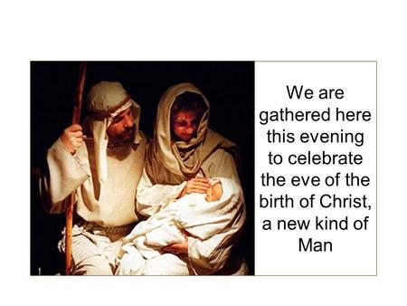 We are gathered here this evening to celebrate the eve of the birth of Christ, a new kind of Man.