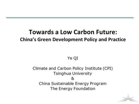 Towards a Low Carbon Future: China's Green Development Policy and Practice Ye QI Climate and Carbon Policy Institute (CPI) Tsinghua University & China.