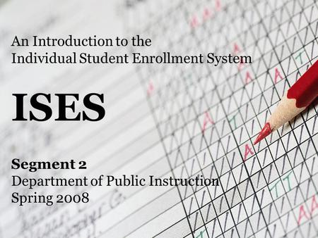 An Introduction to the Individual Student Enrollment System ISES Segment 2 Department of Public Instruction Spring 2008.