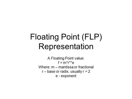 Floating Point (FLP) Representation A Floating Point value: f = m*r**e Where: m – mantissa or fractional r – base or radix, usually r = 2 e - exponent.