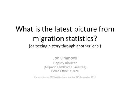 What is the latest picture from migration statistics? (or 'seeing history through another lens') Jon Simmons Deputy Director (Migration and Border Analysis)
