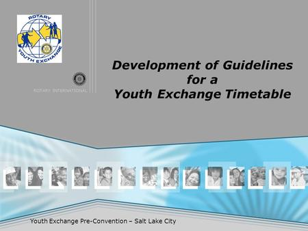 ROTARY INTERNATIONAL Youth Exchange Pre-Convention – Salt Lake City Development of Guidelines for a Youth Exchange Timetable.