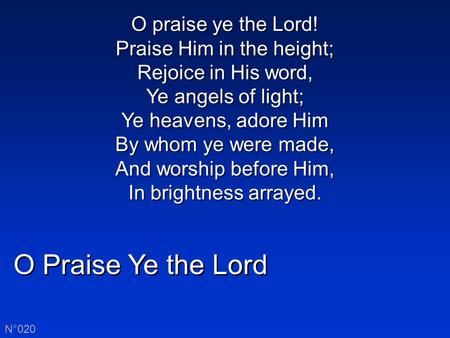 O Praise Ye the Lord N°020 O praise ye the Lord! Praise Him in the height; Rejoice in His word, Ye angels of light; Ye heavens, adore Him By whom ye were.