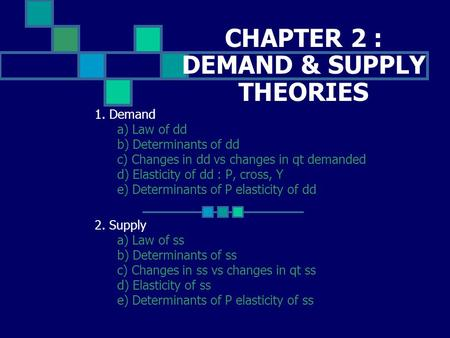 CHAPTER 2 : DEMAND & SUPPLY THEORIES 1. Demand a) Law of dd b) Determinants of dd c) Changes in dd vs changes in qt demanded d) Elasticity of dd : P, cross,