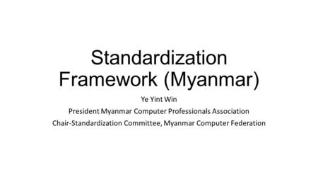Standardization Framework (Myanmar) Ye Yint Win President Myanmar Computer Professionals Association Chair-Standardization Committee, Myanmar Computer.