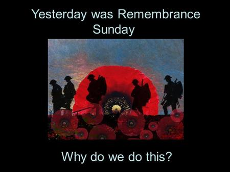 Yesterday was Remembrance Sunday. Why do we do this?.