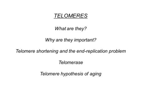 TELOMERES What are they? Why are they important? Telomere shortening and the end-replication problem Telomerase Telomere hypothesis of aging.