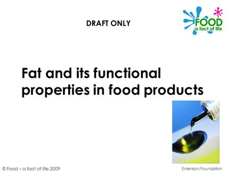 © Food – a fact of life 2009 Fat and its functional properties in food products Extension/Foundation DRAFT ONLY.
