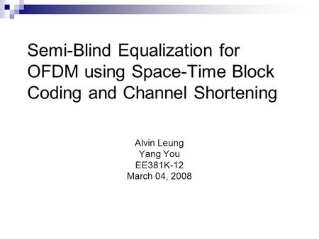 Semi-Blind Equalization for OFDM using Space-Time Block Coding and Channel Shortening Alvin Leung Yang You EE381K-12 March 04, 2008.