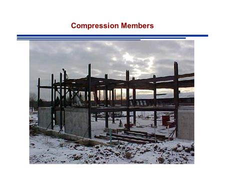 Compression Members. Compression Members: Structural elements subjected only to axial compressive forces Stress:Uniform over entire cross section.
