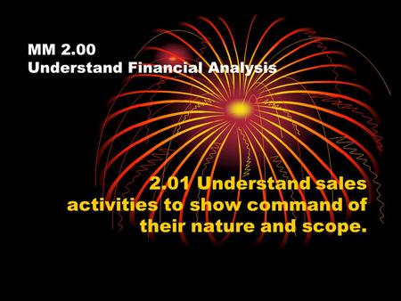 MM 2.00 Understand Financial Analysis 2.01 Understand sales activities to show command of their nature and scope.