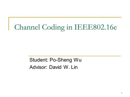 1 Channel Coding in IEEE802.16e Student: Po-Sheng Wu Advisor: David W. Lin.