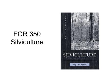 FOR 350 Silviculture. What is silviculture? The art and science of controlling the establishment, composition, structure, and growth of a forest stand.