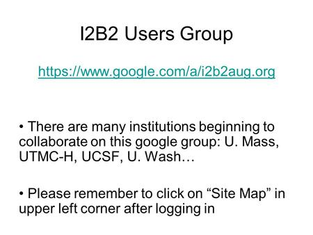 I2B2 Users Group https://www.google.com/a/i2b2aug.org There are many institutions beginning to collaborate on this google group: U. Mass, UTMC-H, UCSF,