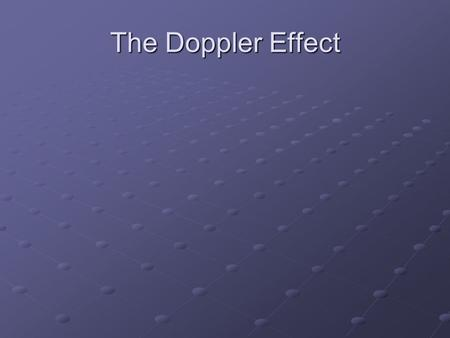 The Doppler Effect. Doppler Effect – Change in frequency and wavelength of a wave for an observer moving relative to the source of the wave. Source is.
