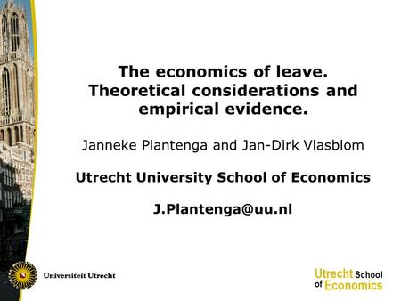 The economics of leave. Theoretical considerations and empirical evidence. Janneke Plantenga and Jan-Dirk Vlasblom Utrecht University School of Economics.
