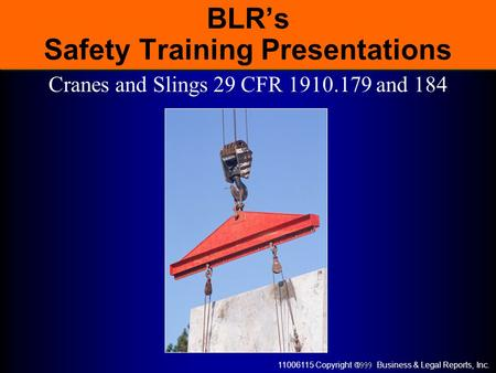 11006115 Copyright  Business & Legal Reports, Inc. BLR's Safety Training Presentations Cranes and Slings 29 CFR 1910.179 and 184.