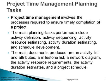 Copyright 2008 Introduction to Project Management, Second Edition 1  Project time management involves the processes required to ensure timely completion.