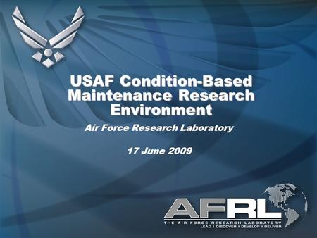 USAF Condition-Based Maintenance Research Environment Air Force Research Laboratory 17 June 2009.