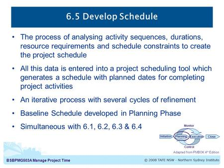 BSBPMG503A Manage Project Time 6.5 Develop Schedule The process of analysing activity sequences, durations, resource requirements and schedule constraints.