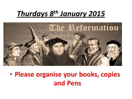 Thurdays 8 th January 2015 Please organise your books, copies and Pens.