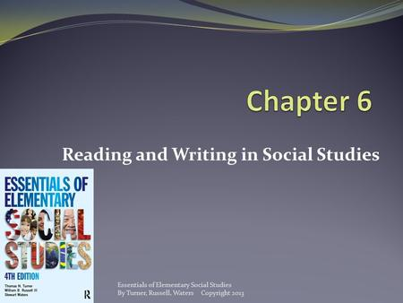 Reading and Writing in Social Studies Essentials of Elementary Social Studies By Turner, Russell, Waters Copyright 2013.