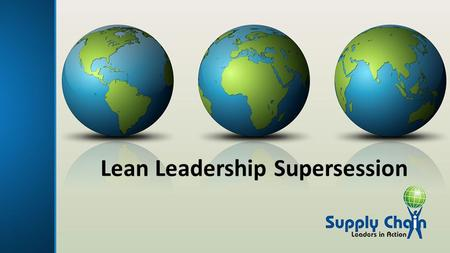 Lean Leadership Supersession. Video Session Overview Lean Leadership overview Case Study Stories Q&A with Panel Wrap up and Key Take-Aways.
