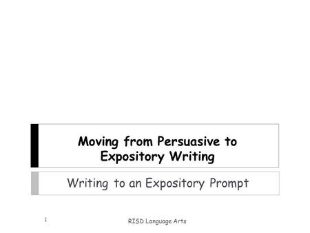 Moving from Persuasive to Expository Writing Writing to an Expository Prompt RISD Language Arts 1.