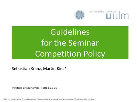 "Guidelines for the Seminar Competition Policy Institute of Economics | 2014-21-01 Sebastian Kranz, Martin Kies* * Strongly influenced by ""Präsentations-"