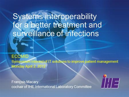 Systems interoperability for a better treatment and surveillance of infections ECCMID Symposium Interest of IT solutions to improve patient management.