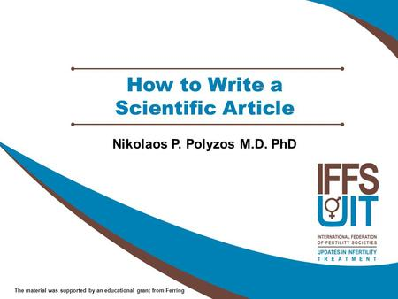 The material was supported by an educational grant from Ferring How to Write a Scientific Article Nikolaos P. Polyzos M.D. PhD.