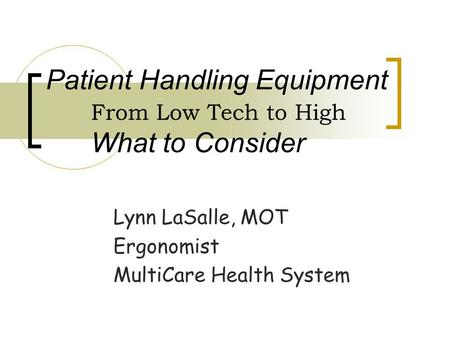 Patient Handling Equipment From Low Tech to High What to Consider Lynn LaSalle, MOT Ergonomist MultiCare Health System.