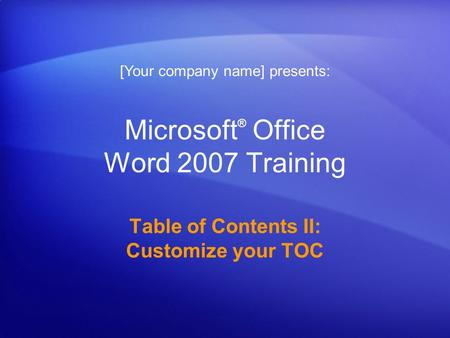 Microsoft ® Office Word 2007 Training Table of Contents II: Customize your TOC [Your company name] presents: