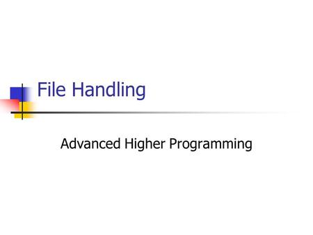File Handling Advanced Higher Programming. What is a file? Up until now, any stored data within a program is lost when the program closes. A file is a.