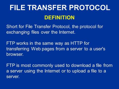 FILE TRANSFER PROTOCOL Short for File Transfer Protocol, the protocol for exchanging files over the Internet. FTP works in the same way as HTTP for transferring.