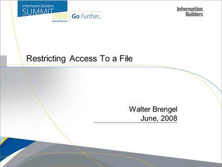 Copyright 2007, Information Builders. Slide 1 Restricting Access To a File Walter Brengel June, 2008.