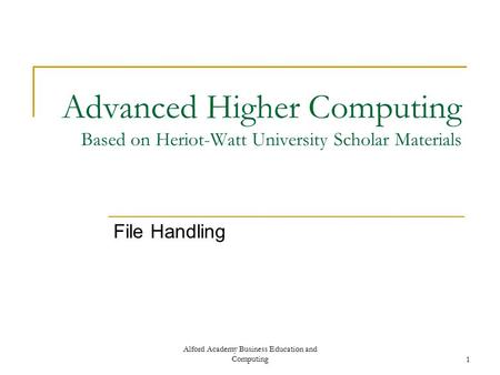 Alford Academy Business Education and Computing1 Advanced Higher Computing Based on Heriot-Watt University Scholar Materials File Handling.