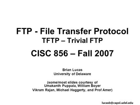FTP - File Transfer Protocol TFTP – Trivial FTP CISC 856 – Fall 2007 Brian Lucas University of Delaware (some/most slides courtesy of Umakanth Puppala,