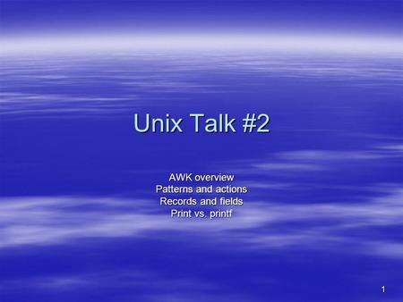 1 Unix Talk #2 AWK overview Patterns and actions Records and fields Print vs. printf.