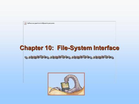 Chapter 10: File-System Interface. 10.2 Silberschatz, Galvin and Gagne ©2005 Operating System Concepts Chapter 10: File-System Interface File Concept.