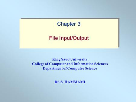 King Saud University College of Computer and Information Sciences Department of Computer Science Dr. S. HAMMAMI Chapter 3 File Input/Output Chapter 3 File.