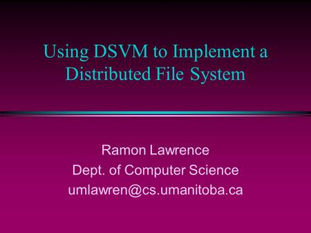 Using DSVM to Implement a Distributed File System Ramon Lawrence Dept. of Computer Science