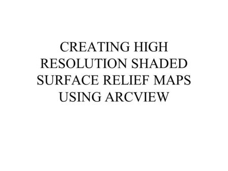 CREATING HIGH RESOLUTION SHADED SURFACE RELIEF MAPS USING ARCVIEW.