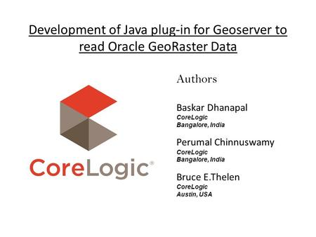 Development of Java plug-in for Geoserver to read Oracle GeoRaster Data Authors Baskar Dhanapal CoreLogic Bangalore, India Perumal Chinnuswamy CoreLogic.