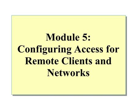 Module 5: Configuring Access for Remote Clients and Networks.