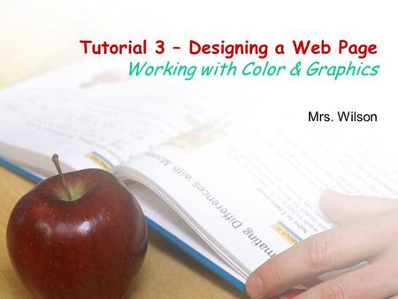 Tutorial 3 – Designing a Web Page Working with Color & Graphics Mrs. Wilson.