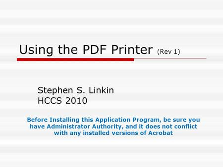 Using the PDF Printer (Rev 1) Stephen S. Linkin HCCS 2010 Before Installing this Application Program, be sure you have Administrator Authority, and it.