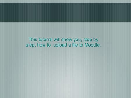 This tutorial will show you, step by step, how to upload a file to Moodle.