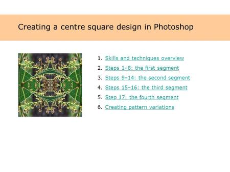 Creating a centre square design in Photoshop 1.Skills and techniques overviewSkills and techniques overview 2.Steps 1–8: the first segmentSteps 1–8: the.